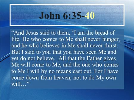 """And Jesus said to them, 'I am the bread of life. He who comes to Me shall never hunger, and he who believes in Me shall never thirst. But I said to you."