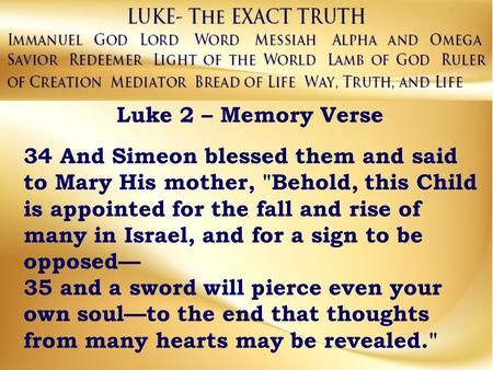 Luke 2 – Memory Verse 34 And Simeon blessed them and said to Mary His mother, Behold, this Child is appointed for the fall and rise of many in Israel,