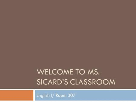 WELCOME TO MS. SICARD'S CLASSROOM English I/ Room 307.