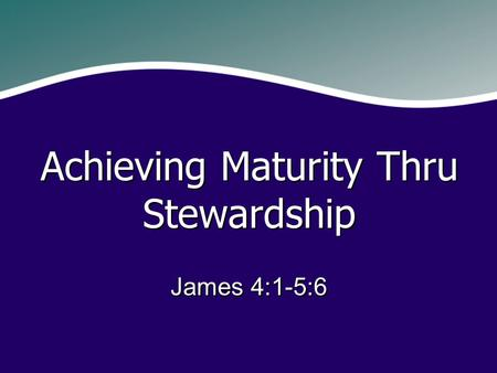 James 4:1-5:6 Achieving Maturity Thru Stewardship.