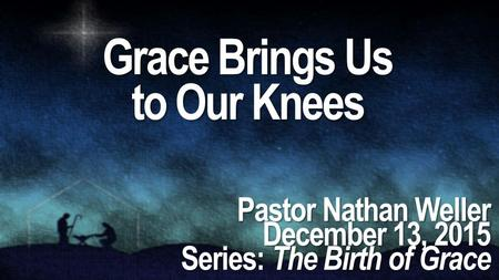 Grace Brings Us to Our Knees Pastor Nathan Weller December 13, 2015 Series: The Birth of Grace.