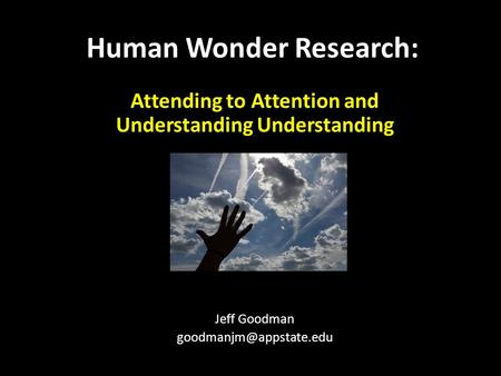 Attending to Attention and Understanding Understanding Jeff Goodman Human Wonder Research: