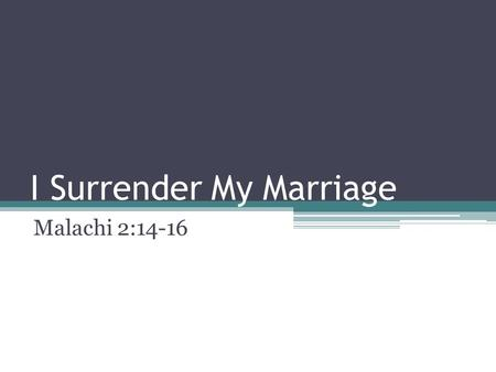 I Surrender My Marriage Malachi 2:14-16. I Surrender My Marriage As the first Sunday of the month is here, we wish to focus on our theme for this month.