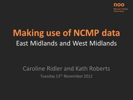 Making use of NCMP data East Midlands and West Midlands Caroline Ridler and Kath Roberts Tuesday 13 th November 2012 noo National Obesity Observatory.