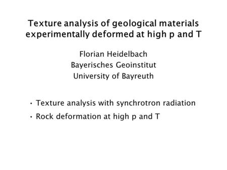 Texture analysis of geological materials experimentally deformed at high p and T Florian Heidelbach Bayerisches Geoinstitut University of Bayreuth Texture.