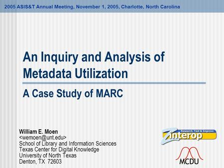 An Inquiry and Analysis of Metadata Utilization A Case Study of MARC 2005 ASIS&T Annual Meeting, November 1, 2005, Charlotte, North Carolina William E.