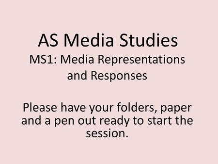 AS Media Studies MS1: Media Representations and Responses Please have your folders, paper and a pen out ready to start the session.