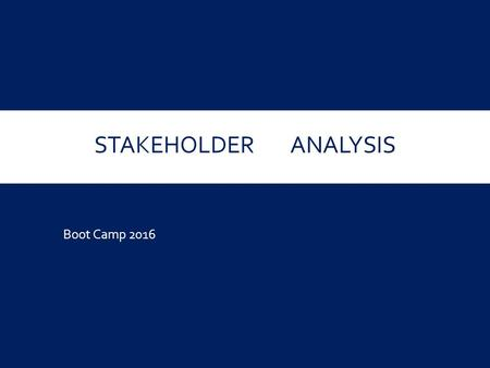 STAKEHOLDERANALYSIS Boot Camp 2016. WHY CARE ABOUT STAKEHOLDERS? Where are we? (most of you)  Identified Need; Developed Concept / Solution What do we.