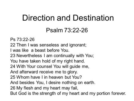Direction and Destination Psalm 73:22-26 Ps 73:22-26 22 Then I was senseless and ignorant; I was like a beast before You. 23 Nevertheless I am continually.