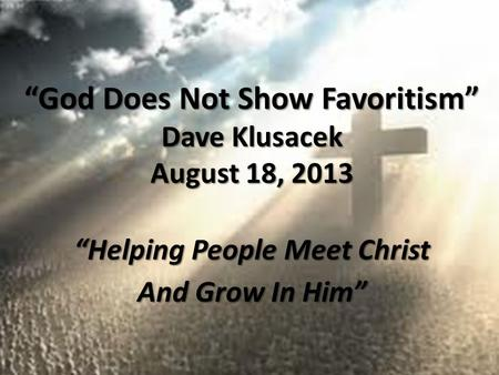 """God Does Not Show Favoritism"" Dave Klusacek August 18, 2013 ""Helping People Meet Christ And Grow In Him"""