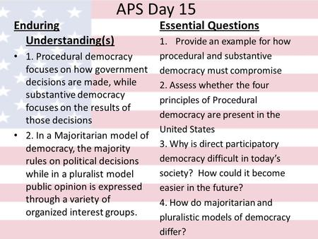 APS Day 15 Enduring Understanding(s) 1. Procedural democracy focuses on how government decisions are made, while substantive democracy focuses on the results.