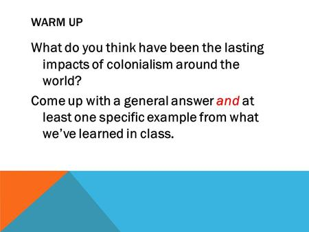 WARM UP What do you think have been the lasting impacts of colonialism around the world? Come up with a general answer and at least one specific example.