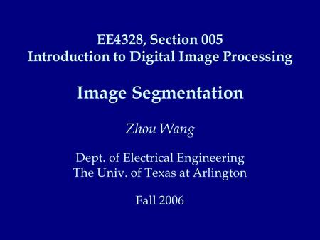 EE4328, Section 005 Introduction to Digital Image Processing Image Segmentation Zhou Wang Dept. of Electrical Engineering The Univ. of Texas at Arlington.