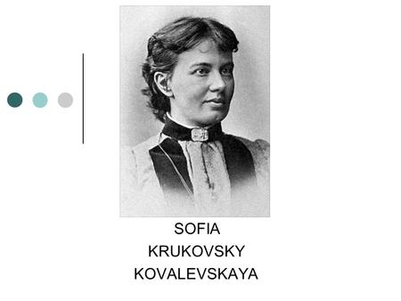 SOFIA KRUKOVSKY KOVALEVSKAYA. Content Introduction Kovalevskaya's Family Early Mathematical Training Higher Mathematical Training Cauchy-Kovalevskaya.