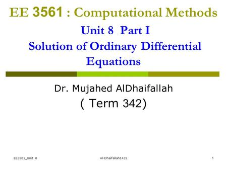 EE3561_Unit 8Al-Dhaifallah14351 EE 3561 : Computational Methods Unit 8 Part I Solution of Ordinary Differential Equations Dr. Mujahed AlDhaifallah ( Term.