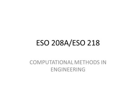 ESO 208A/ESO 218 COMPUTATIONAL METHODS IN ENGINEERING.
