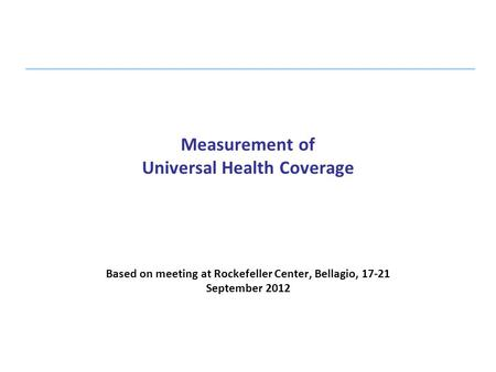 Measurement of Universal Health Coverage Based on meeting at Rockefeller Center, Bellagio, 17-21 September 2012.