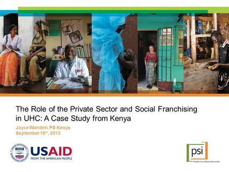 The Role of the Private Sector and Social Franchising in UHC: A Case Study from Kenya Joyce Wanderi, PS Kenya September 18 th, 2015.