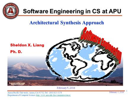 Architectural Synthesis Approach Sheldon X. Liang Ph. D. February 5, 2016 1 Software Engineering in CS at APU Azusa Pacific University, Azusa, CA 91702,