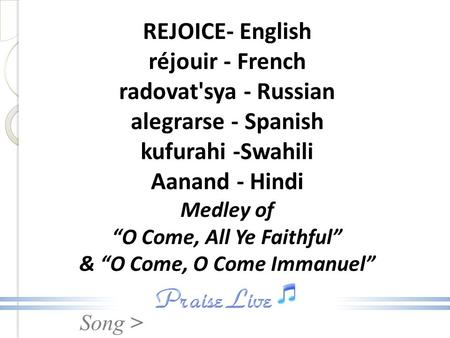"Song > REJOICE- English réjouir - French radovat'sya - Russian alegrarse - Spanish kufurahi -Swahili Aanand - Hindi Medley of ""O Come, All Ye Faithful"""