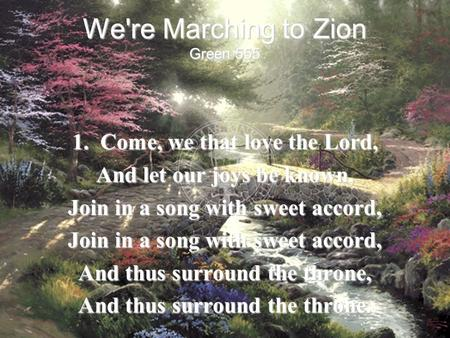 We're Marching to Zion 1. Come, we that love the Lord,