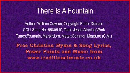 There Is A Fountain Author: William Cowper, Copyright:Public Domain CCLI Song No.:5580510, Topic:Jesus:Atoning Work Tunes:Fountain, Martyrdom, Meter:Common.