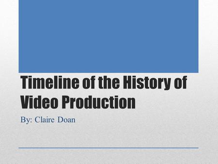 Timeline of the History of Video Production By: Claire Doan.