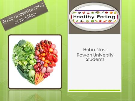 Basic Understanding of Nutrition Huba Nasir Rowan University Students.