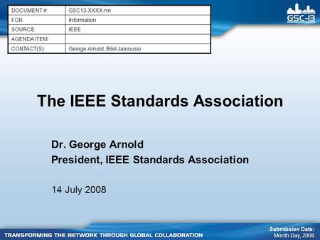 The IEEE Standards Association Dr. George Arnold President, IEEE Standards Association 14 July 2008 DOCUMENT #:GSC13-XXXX-nn FOR:Information SOURCE:IEEE.