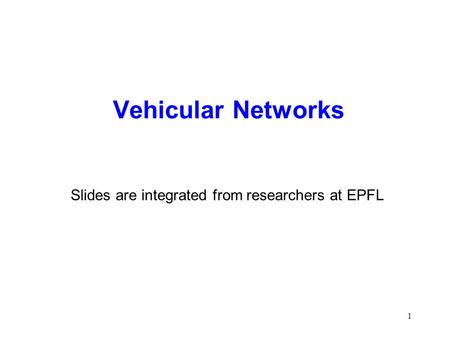 1 Vehicular Networks Slides are integrated from researchers at EPFL.