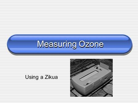 "Measuring Ozone Using a Zikua. The Zikua measures ozone First tested in Africa Zikua is a Swahili word. Zikua means ""seeing the invisible"" Discovered."