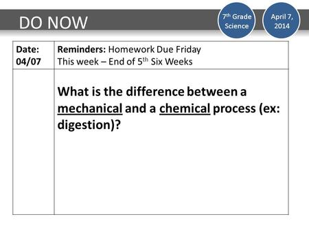 DO NOW Date: 04/07 Reminders: Homework Due Friday This week – End of 5 th Six Weeks What is the difference between a mechanical and a chemical process.