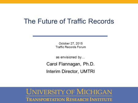The Future of Traffic Records as envisioned by… Carol Flannagan, Ph.D. Interim Director, UMTRI October 27, 2015 Traffic Records Forum.