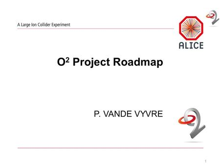 O 2 Project Roadmap P. VANDE VYVRE 1. O2 Project: What's Next ? 2 O2 Plenary | 11 March 2015 | P. Vande Vyvre TDR close to its final state and its submission.
