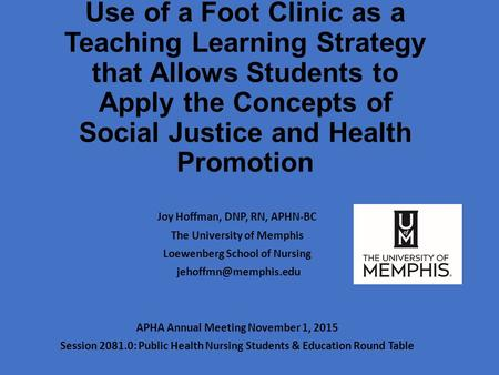 Use of a Foot Clinic as a Teaching Learning Strategy that Allows Students to Apply the Concepts of Social Justice and Health Promotion Joy Hoffman, DNP,