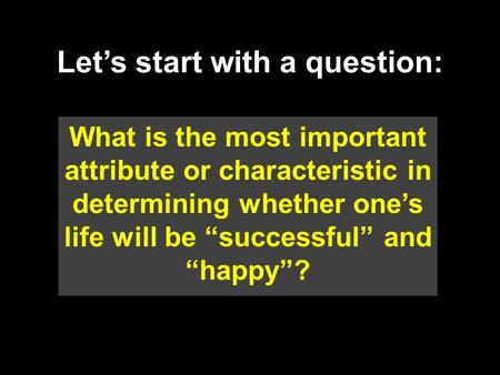 "Let's start with a question: What is the most important attribute or characteristic in determining whether one's life will be ""successful"" and ""happy""?"