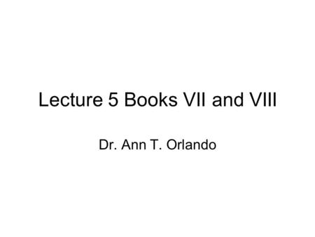 Lecture 5 Books VII and VIII Dr. Ann T. Orlando. Books VII and VIII Historical context Reading the Text Influence.