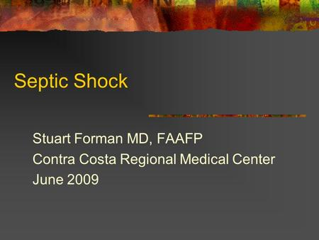 Septic Shock Stuart Forman MD, FAAFP Contra Costa Regional Medical Center June 2009.