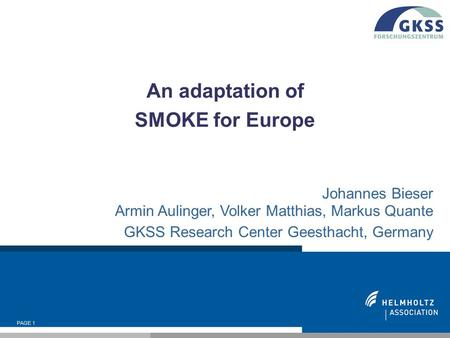 PAGE 1 An adaptation of SMOKE for Europe Johannes Bieser Armin Aulinger, Volker Matthias, Markus Quante GKSS Research Center Geesthacht, Germany.