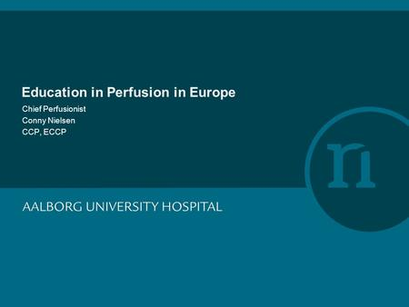 Education in Perfusion in Europe Chief Perfusionist Conny Nielsen CCP, ECCP.
