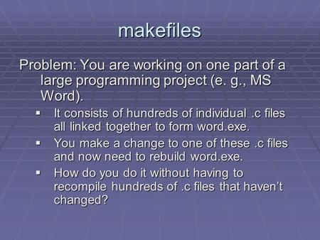 Makefiles Problem: You are working on one part of a large programming project (e. g., MS Word).  It consists of hundreds of individual.c files all linked.