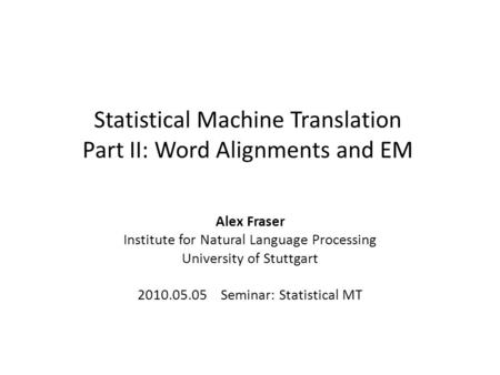 Statistical Machine Translation Part II: Word Alignments and EM Alex Fraser Institute for Natural Language Processing University of Stuttgart 2010.05.05.