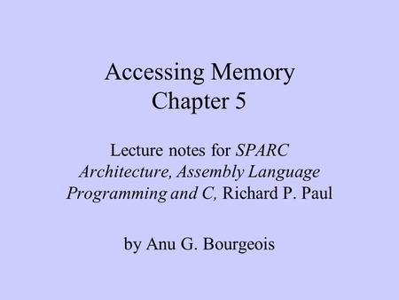 Accessing Memory Chapter 5 Lecture notes for SPARC Architecture, Assembly Language Programming and C, Richard P. Paul by Anu G. Bourgeois.