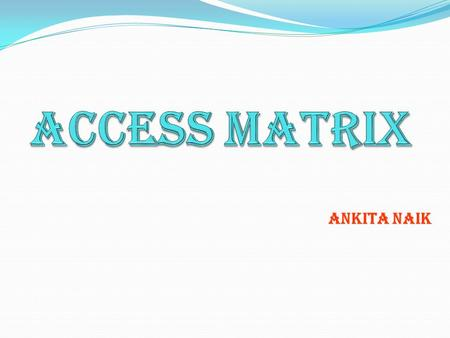ANKITA NAIK. INTRODUCTION g598 An access matrix is a model of system resources protection. It consists of rows and columns. The rows of access matrix.