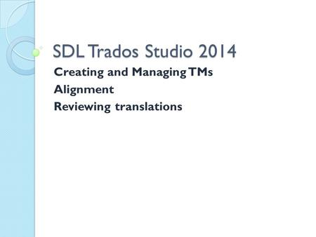 SDL Trados Studio 2014 Creating and Managing TMs Alignment Reviewing translations.