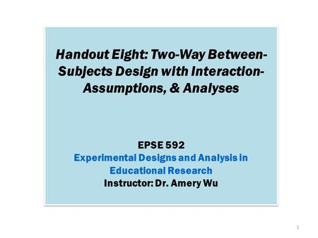 Handout Eight: Two-Way Between- Subjects Design with Interaction- Assumptions, & Analyses EPSE 592 Experimental Designs and Analysis in Educational Research.