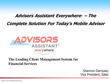 © 2015 Client Marketing Systems, Inc. Advisors Assistant Everywhere ® – The Complete Solution For Today's Mobile Advisor Shannon Dempsey Vice President,