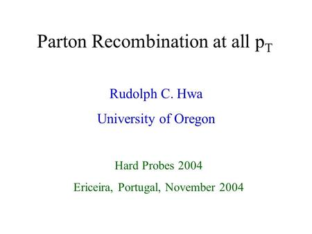 1 Parton Recombination at all p T Rudolph C. Hwa University of Oregon Hard Probes 2004 Ericeira, Portugal, November 2004.