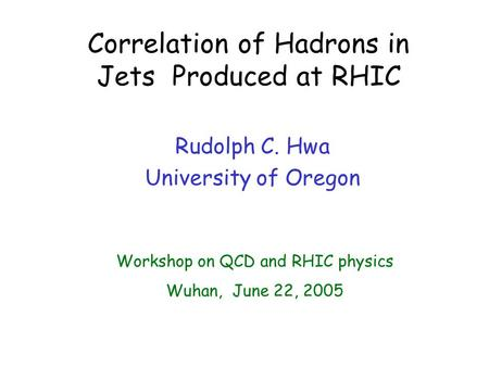 Correlation of Hadrons in Jets Produced at RHIC Rudolph C. Hwa University of Oregon Workshop on QCD and RHIC physics Wuhan, June 22, 2005.