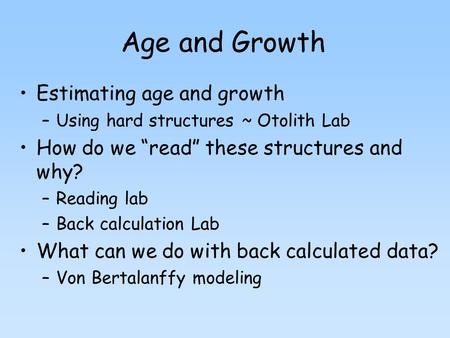 "Age and Growth Estimating age and growth –Using hard structures ~ Otolith Lab How do we ""read"" these structures and why? –Reading lab –Back calculation."